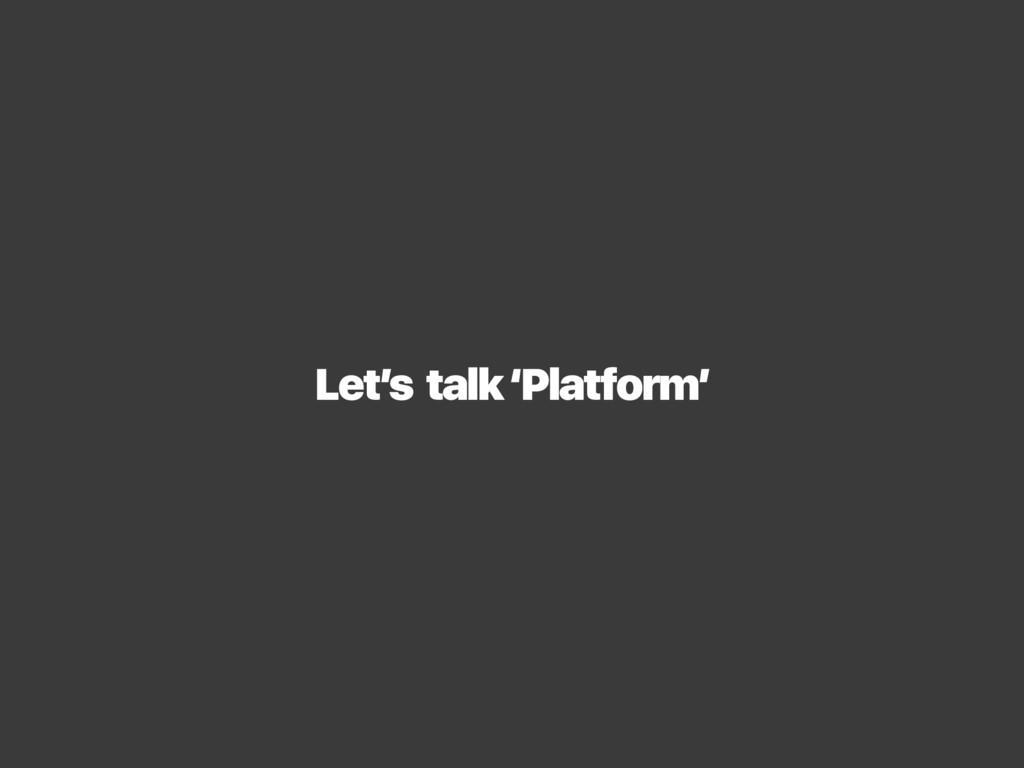 Let's talk 'Platform'