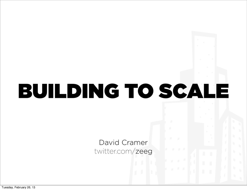 BUILDING TO SCALE David Cramer twitter.com/zeeg...