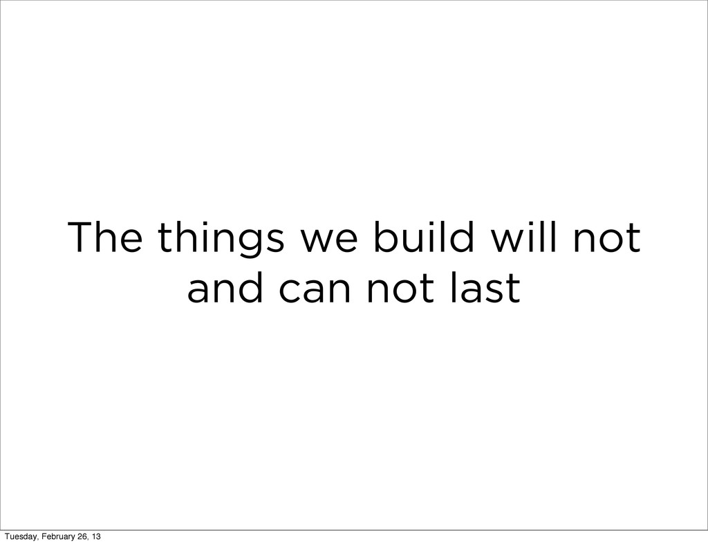 The things we build will not and can not last T...