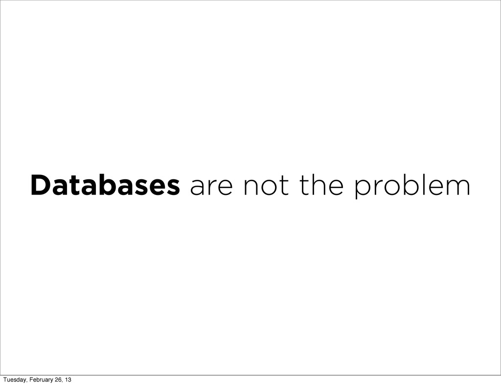 Databases are not the problem Tuesday, February...