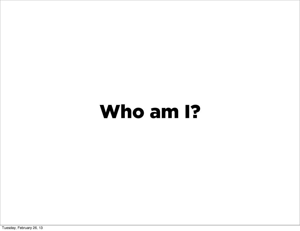 Who am I? Tuesday, February 26, 13