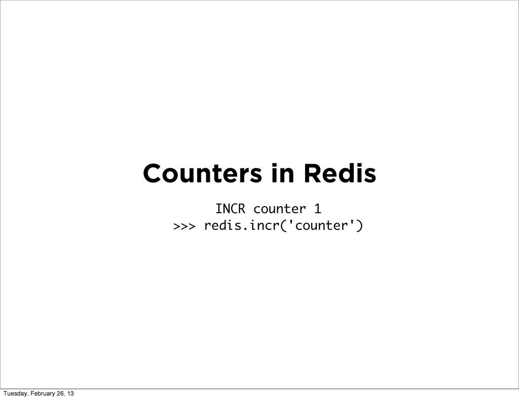 Counters in Redis INCR counter 1 >>> redis.incr...