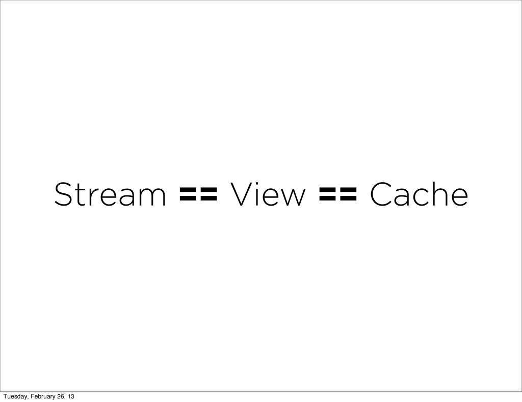 Stream == View == Cache Tuesday, February 26, 13