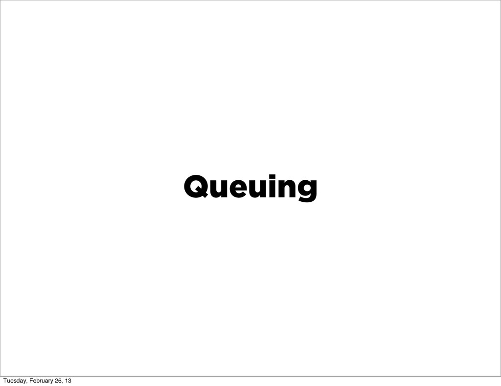 Queuing Tuesday, February 26, 13
