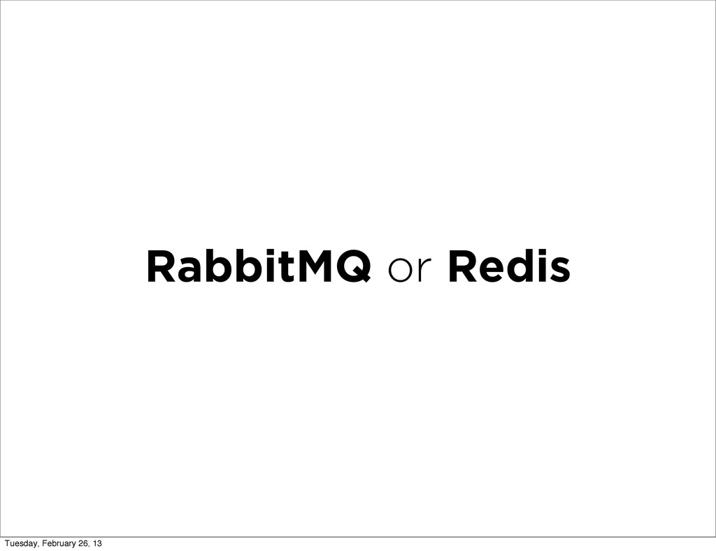 RabbitMQ or Redis Tuesday, February 26, 13