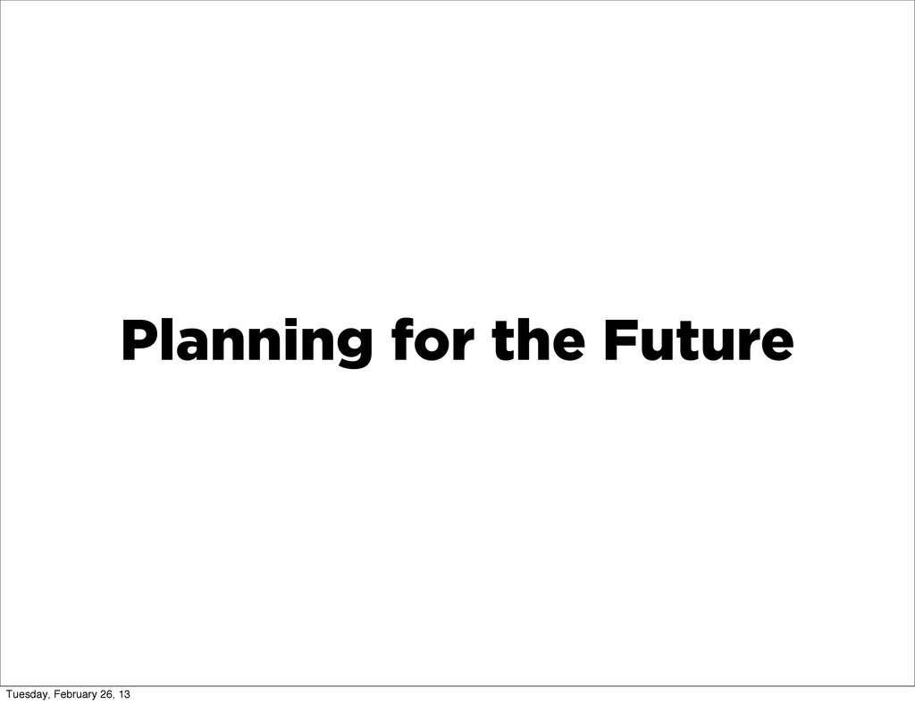 Planning for the Future Tuesday, February 26, 13