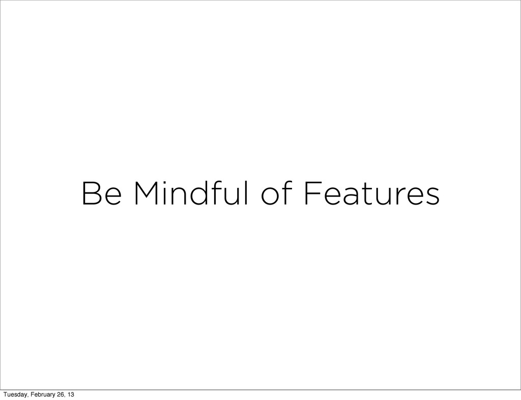 Be Mindful of Features Tuesday, February 26, 13