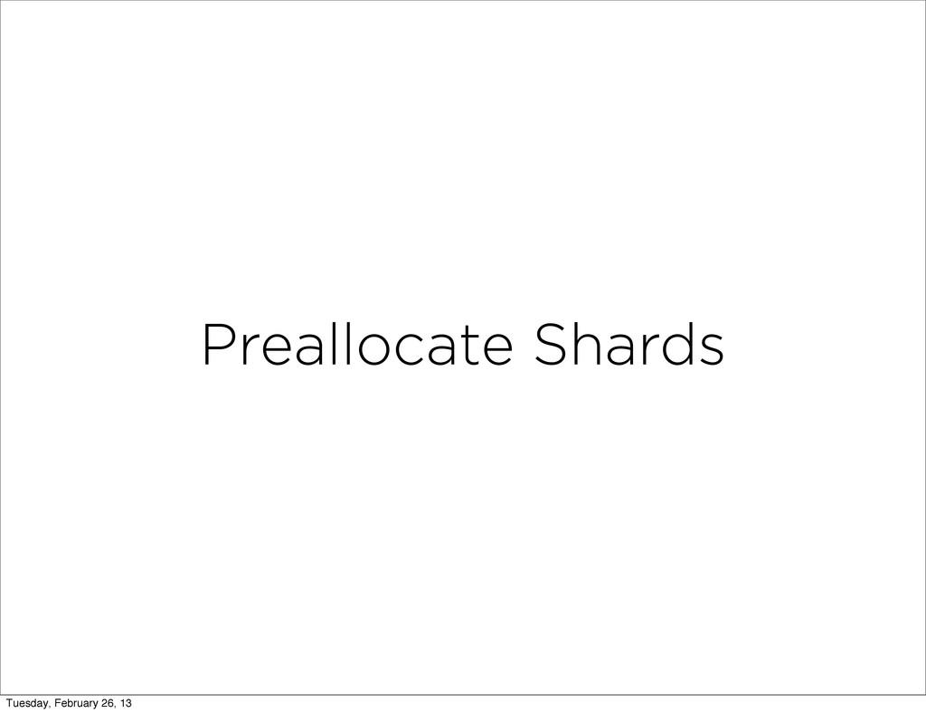 Preallocate Shards Tuesday, February 26, 13