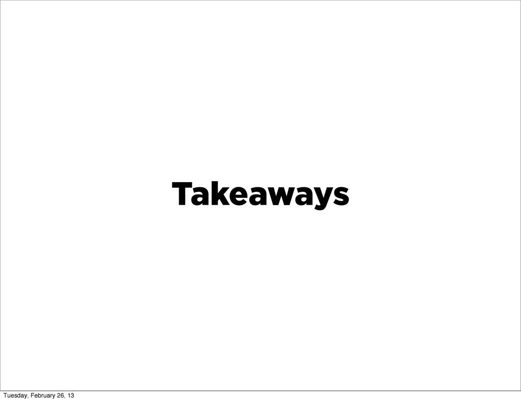 Takeaways Tuesday, February 26, 13