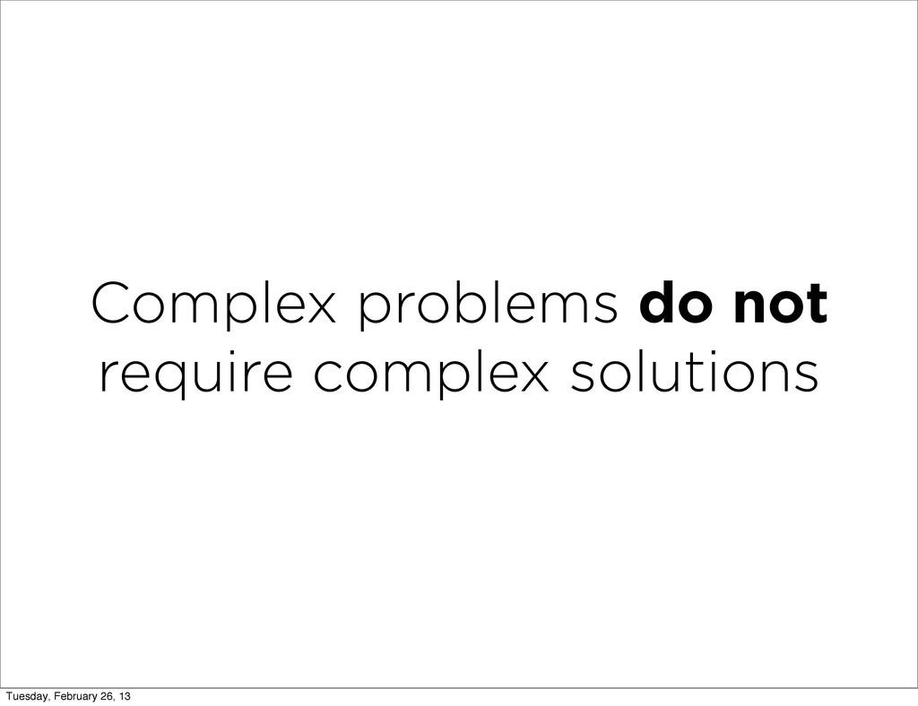 Complex problems do not require complex solutio...
