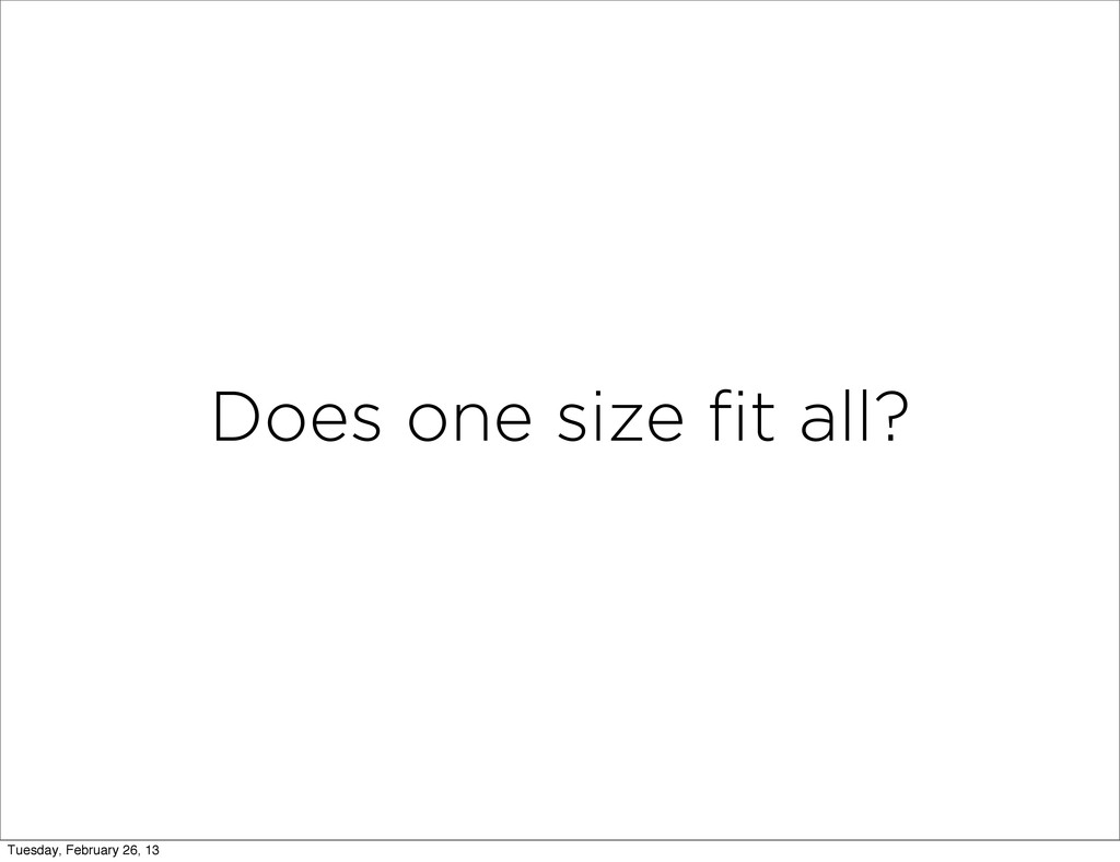 Does one size fit all? Tuesday, February 26, 13