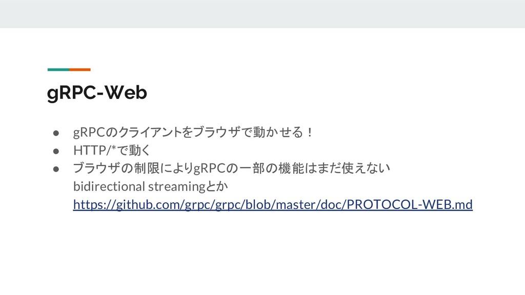 ● gRPCのクライアントをブラウザで動かせる! ● HTTP/*で動く ● ブラウザの制限に...