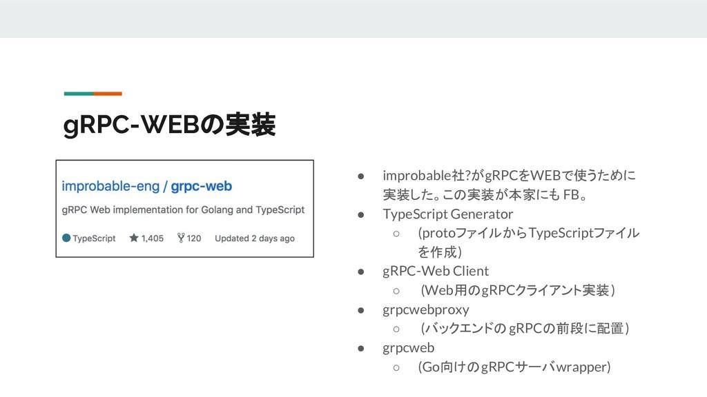gRPC-WEBの実装 ● improbable社?がgRPCをWEBで使うために 実装した。...