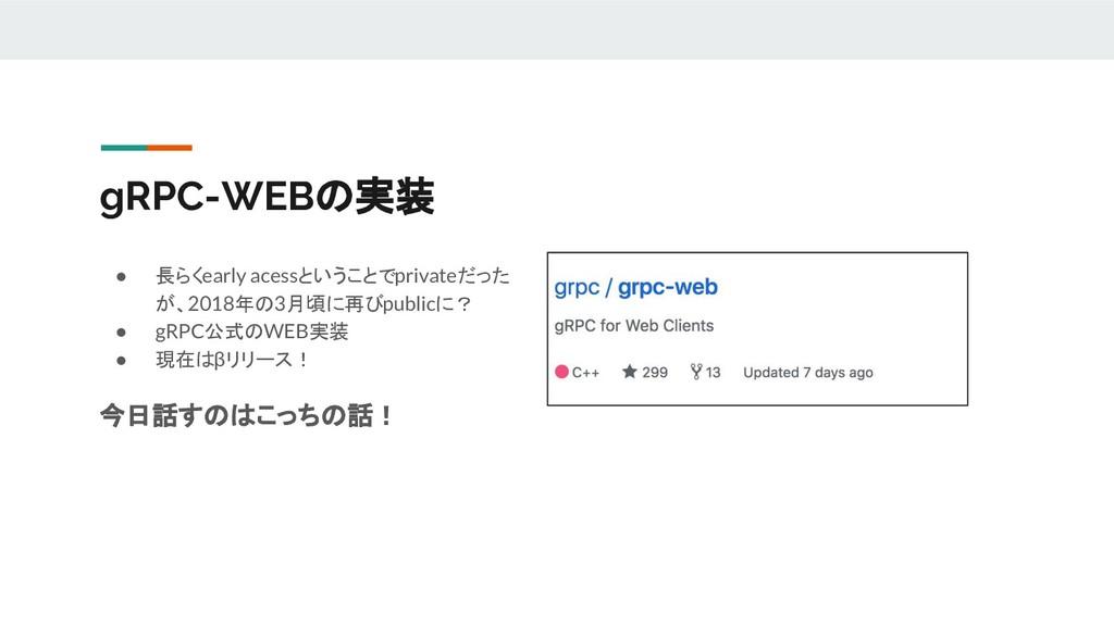 gRPC-WEBの実装 ● 長らくearly acessということでprivateだった が、...