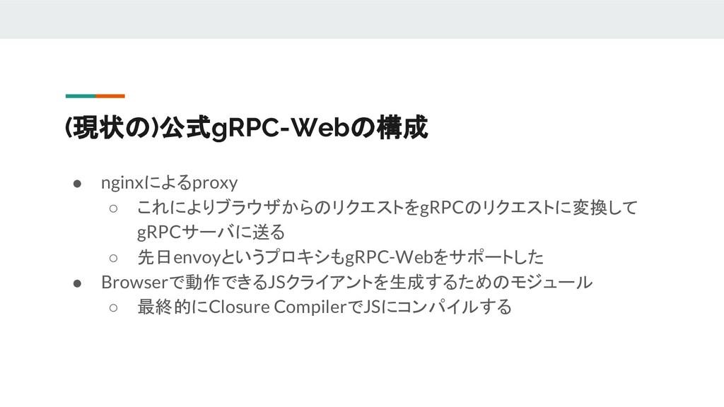 (現状の)公式gRPC-Webの構成 ● nginxによるproxy ○ これによりブラウザか...