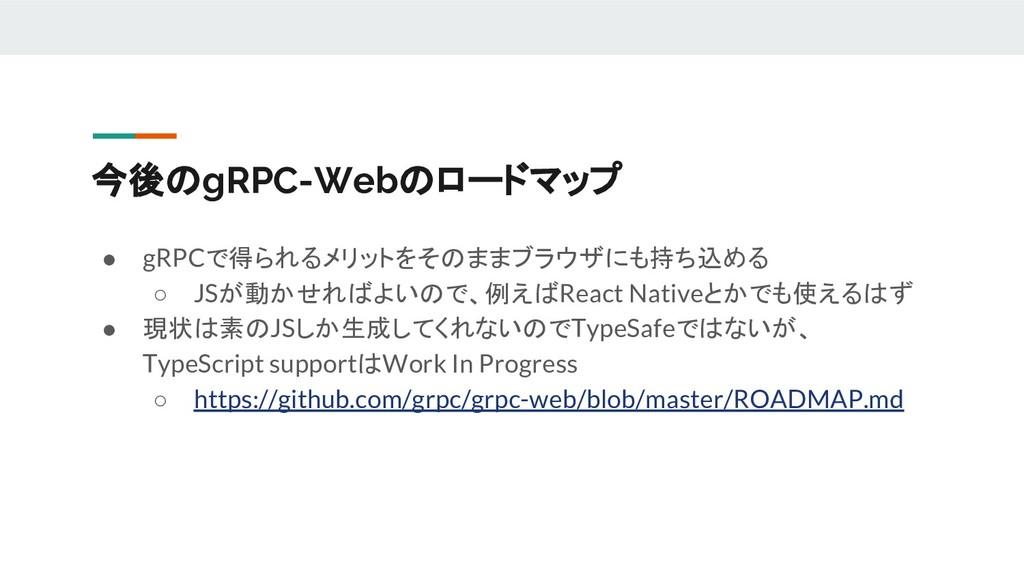 今後のgRPC-Webのロードマップ ● gRPCで得られるメリットをそのままブラウザにも持ち...