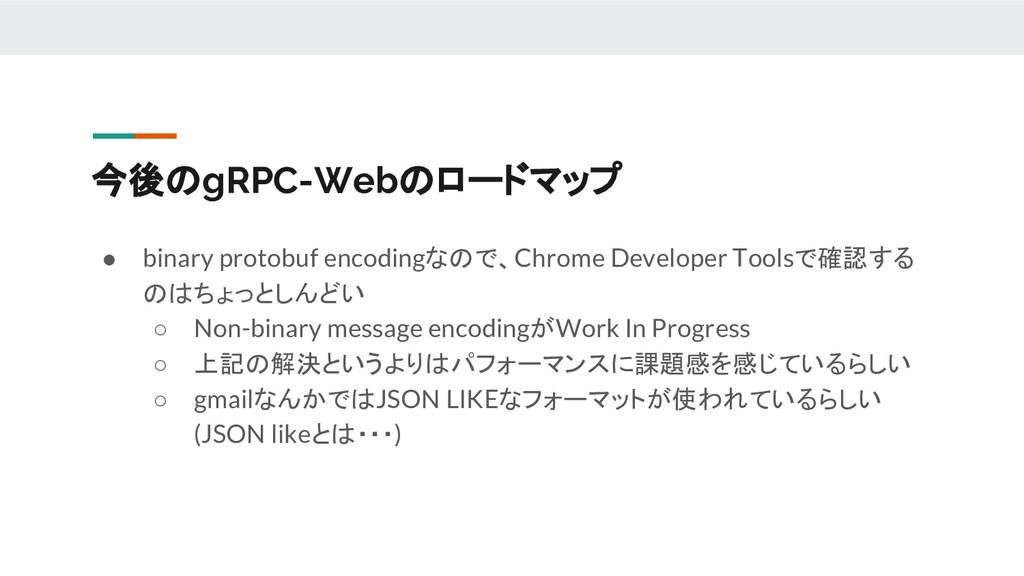 ● binary protobuf encodingなので、Chrome Developer ...