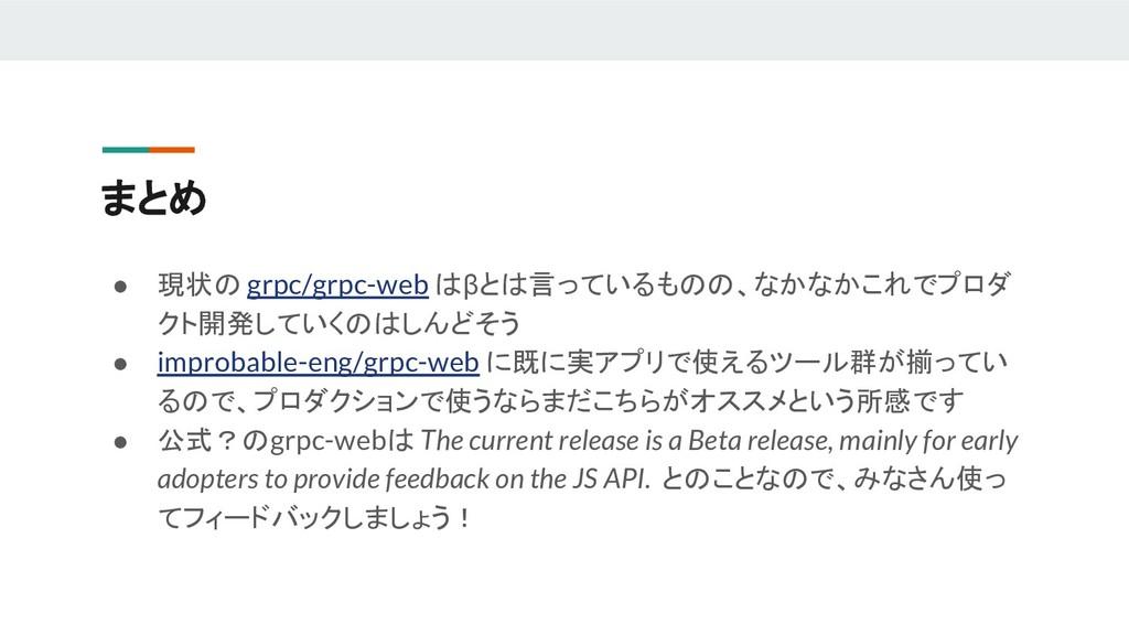 まとめ ● 現状の grpc/grpc-web はβとは言っているものの、なかなかこれでプロダ...