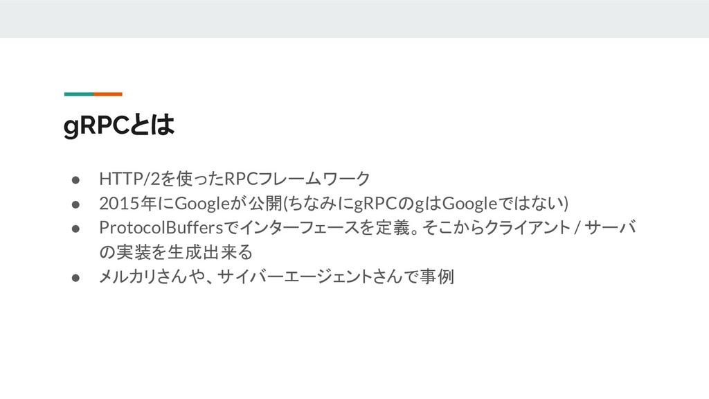 gRPCとは ● HTTP/2を使ったRPCフレームワーク ● 2015年にGoogleが公開...