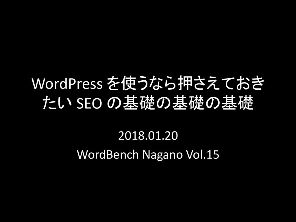 WordPress を使うなら押さえておき たい SEO の基礎の基礎の基礎 2018.01....