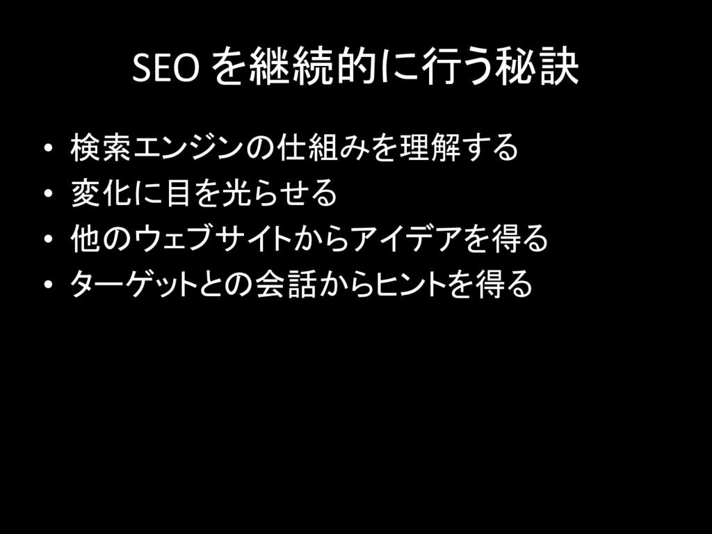 SEO を継続的に行う秘訣 • 検索エンジンの仕組みを理解する • 変化に目を光らせる • 他...