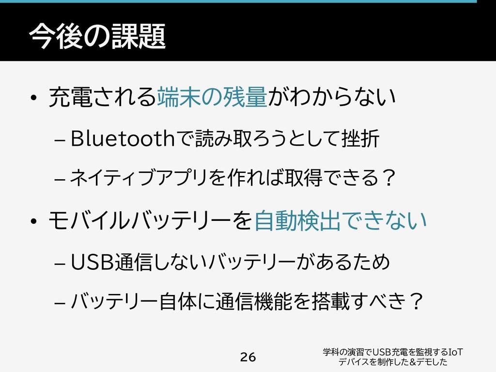 今後の課題 • 充電される端末の残量がわからない – Bluetoothで読み取ろうとして挫折...