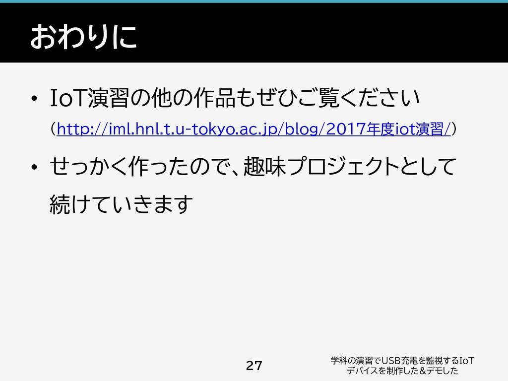 おわりに • IoT演習の他の作品もぜひご覧ください (http://iml.hnl.t.u-...