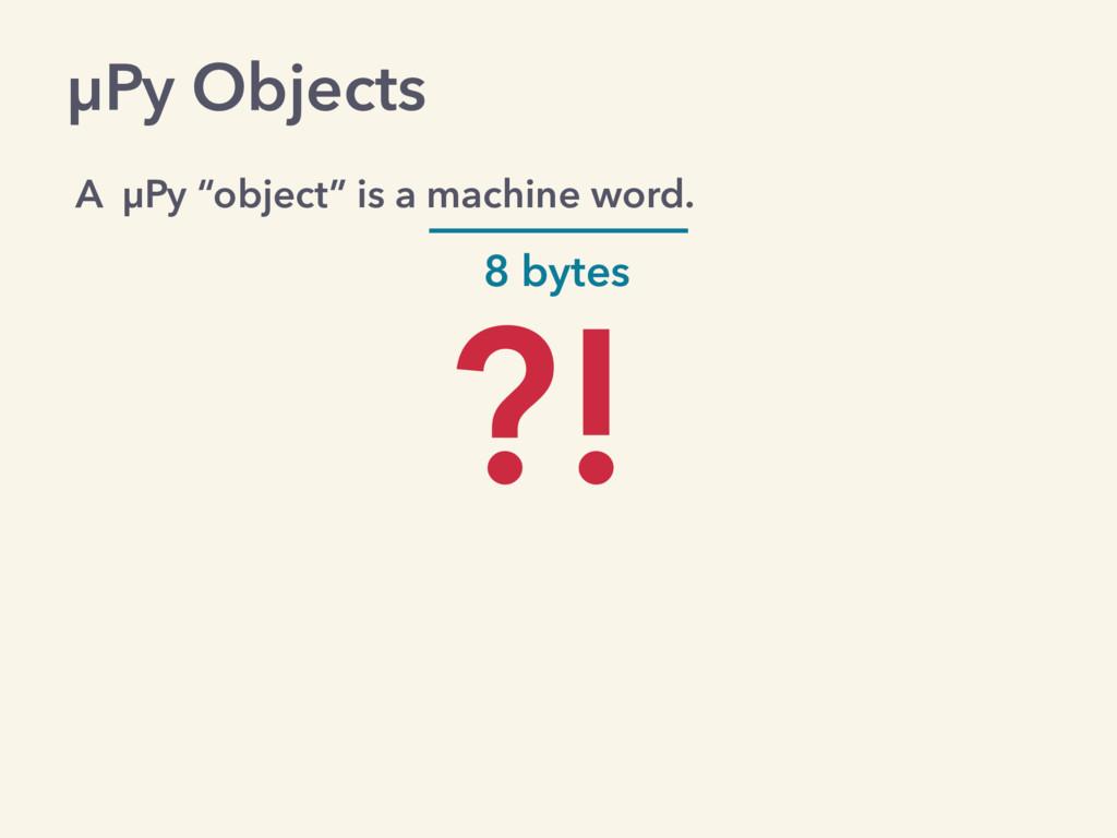 "µPy Objects A µPy ""object"" is a machine word. 8..."