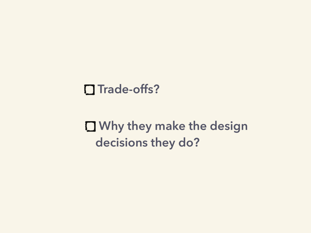 Trade-offs? Why they make the design decisions ...