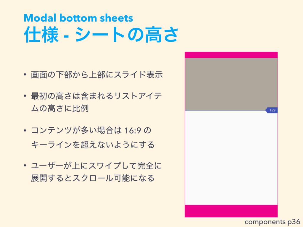༷ - γʔτͷߴ͞ Modal bottom sheets • ը໘ͷԼ෦͔Β্෦ʹεϥΠ...
