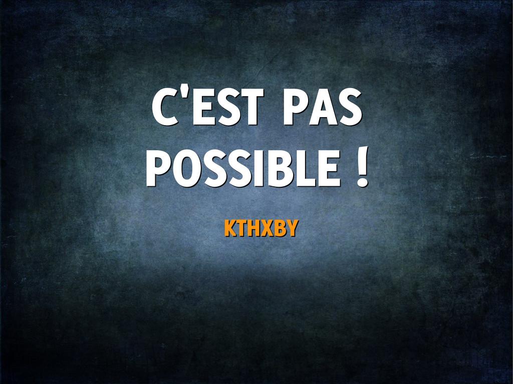 C'EST PAS POSSIBLE ! C'EST PAS POSSIBLE ! KTHXB...