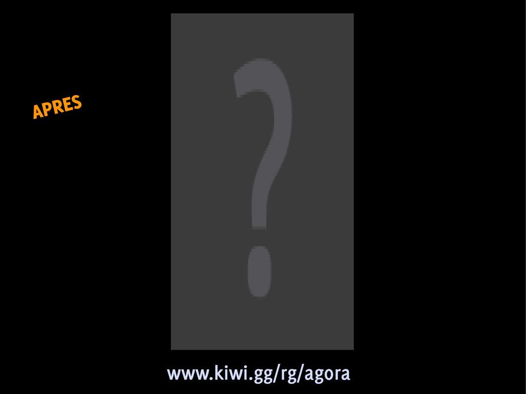 APRES APRES www.kiwi.gg/rg/agora www.kiwi.gg/rg...