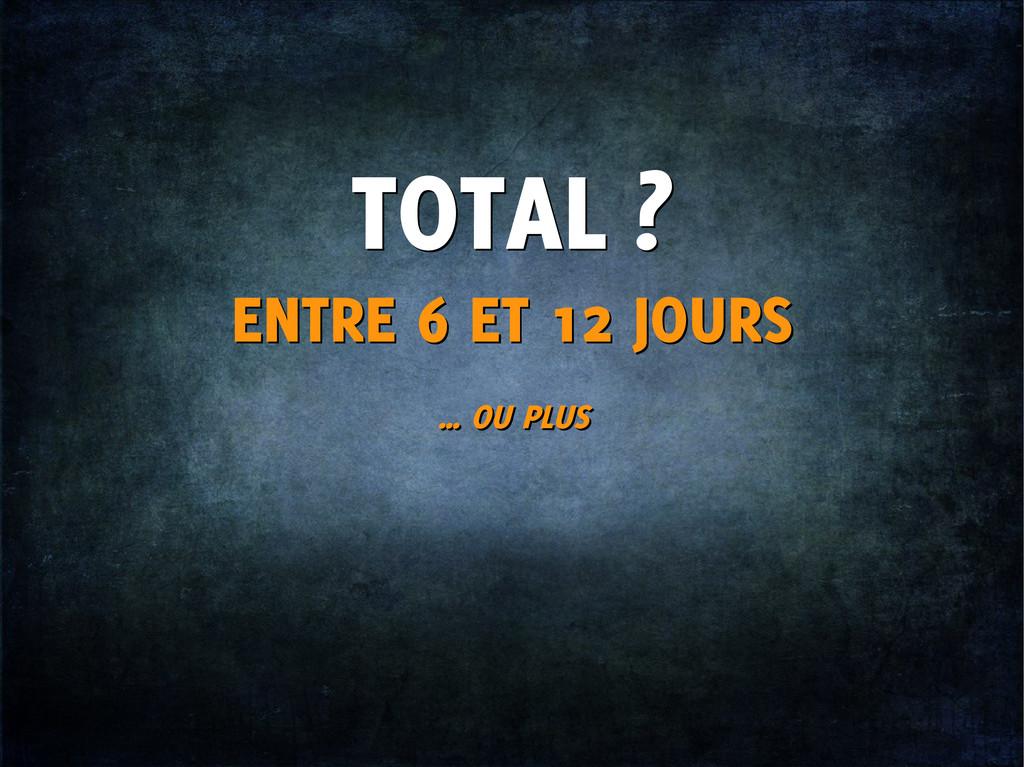 TOTAL ? TOTAL ? ENTRE 6 ET 12 JOURS ENTRE 6 ET ...