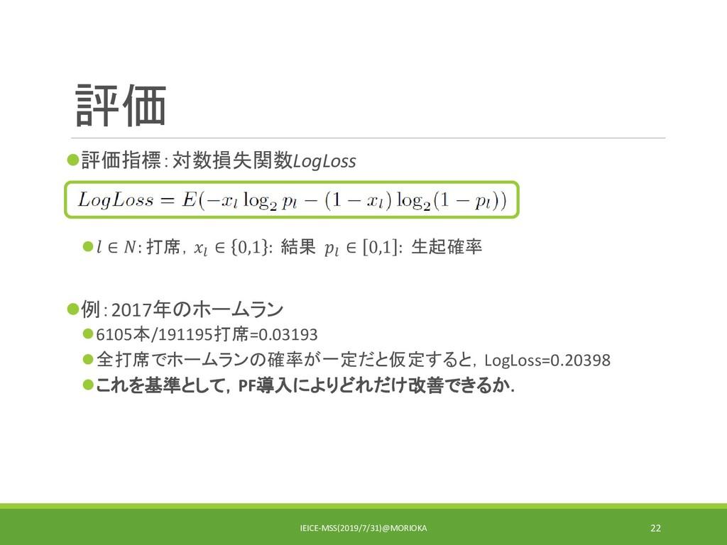 評価 評価指標:対数損失関数LogLoss  ∈ : 打席, ∈ 0,1 : 結果  ∈ ...