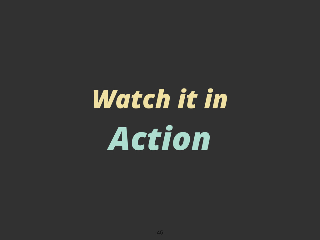Watch it in Action 45