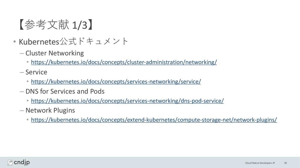 Cloud Native Developers JP 【参考⽂献 1/3】 • Kuberne...