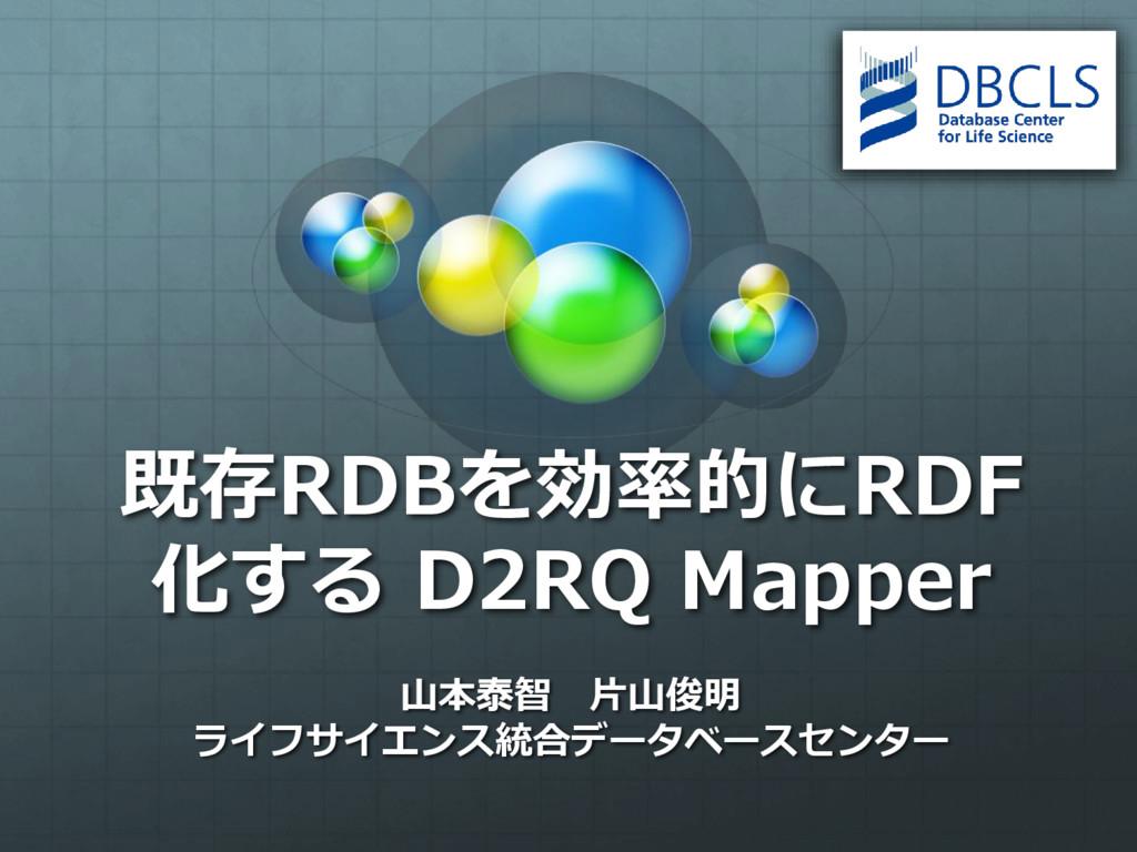 既存RDBを効率的にRDF 化する D2RQ Mapper ⼭本泰智 ⽚⼭俊明 ライフサイエン...