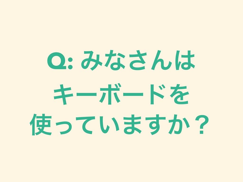 Q: Έͳ͞Μ ΩʔϘʔυΛ ͍ͬͯ·͔͢ʁ