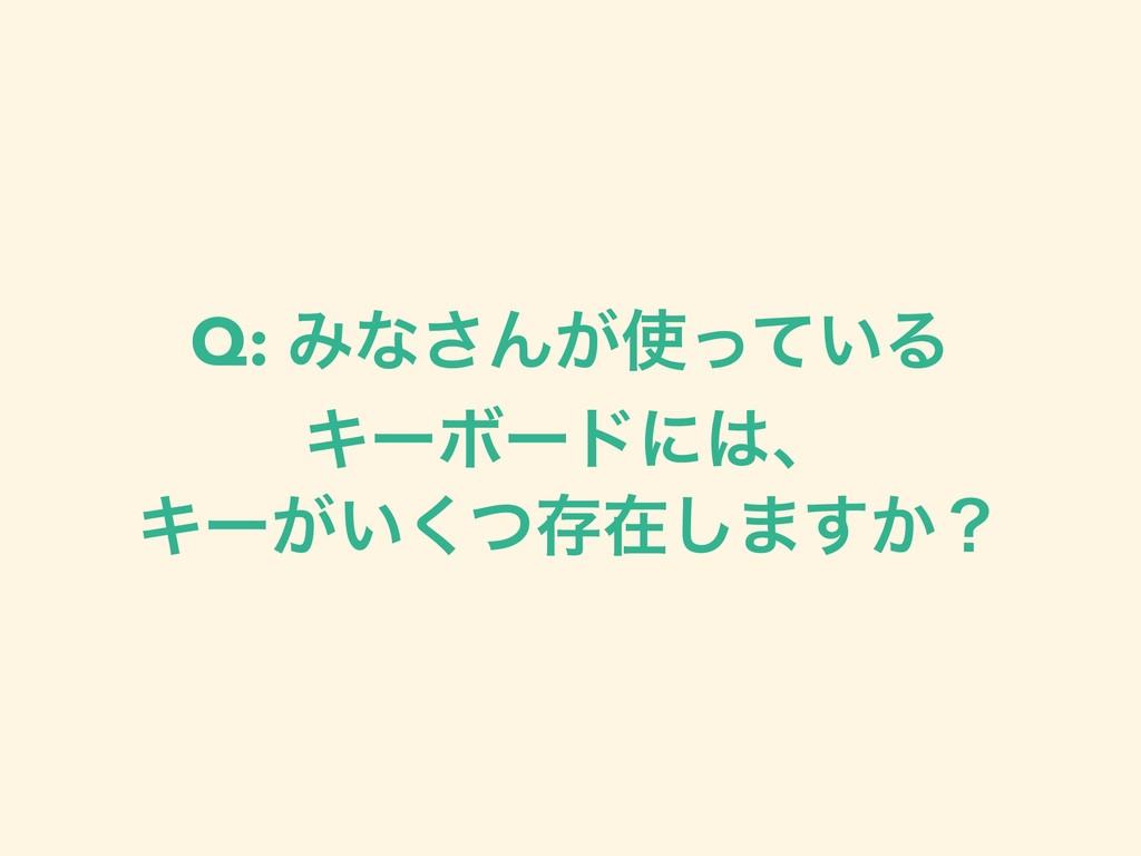 Q: Έͳ͞Μ͕͍ͬͯΔ ΩʔϘʔυʹɺ Ωʔ͕͍ͭ͘ଘࡏ͠·͔͢ʁ