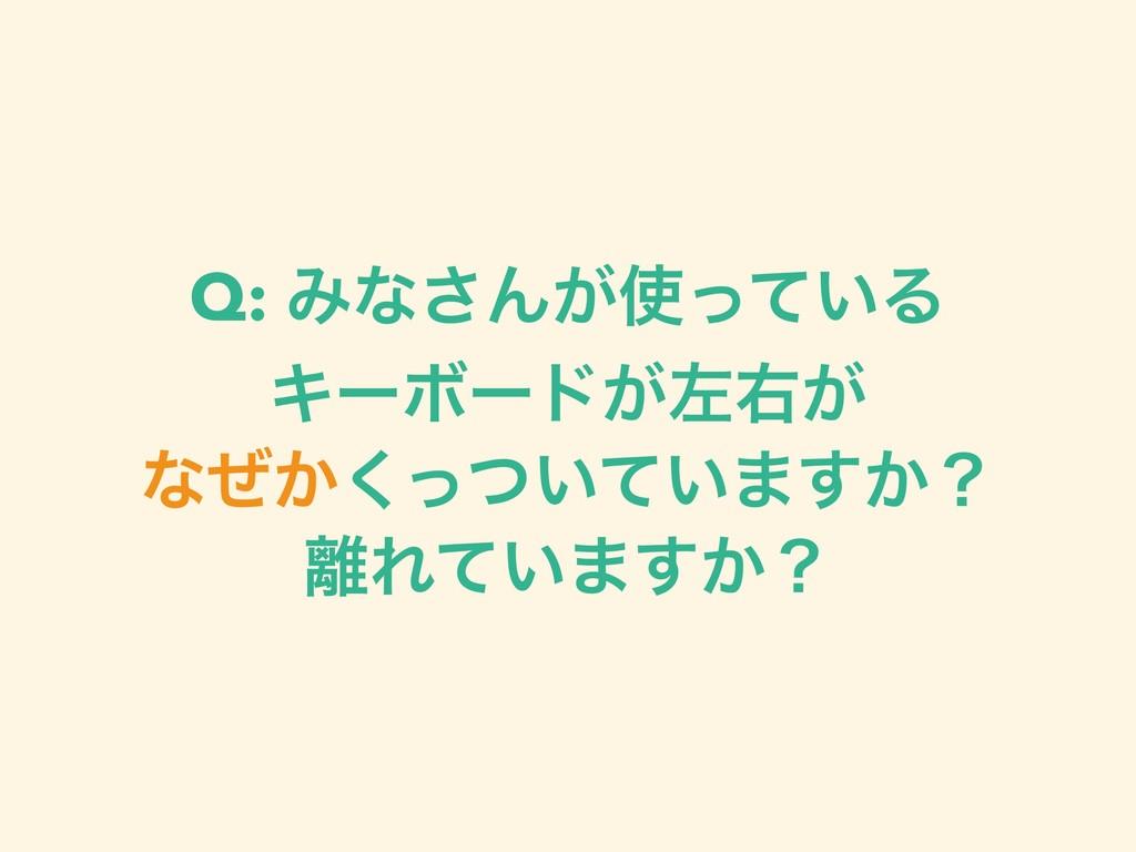 Q: Έͳ͞Μ͕͍ͬͯΔ ΩʔϘʔυ͕ࠨӈ͕ ͳ͔͍͍ͥͬͭͯ͘·͔͢ʁ Ε͍ͯ·͔͢ʁ