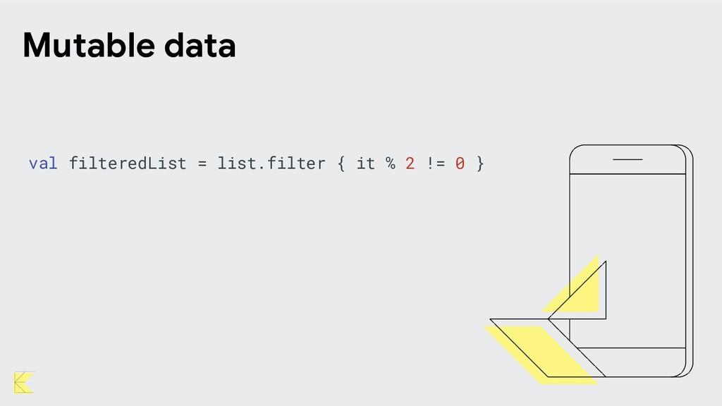Mutable data val filteredList = list.filter { i...