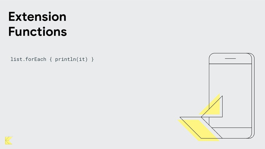 list.forEach { println(it) } Extension Functions
