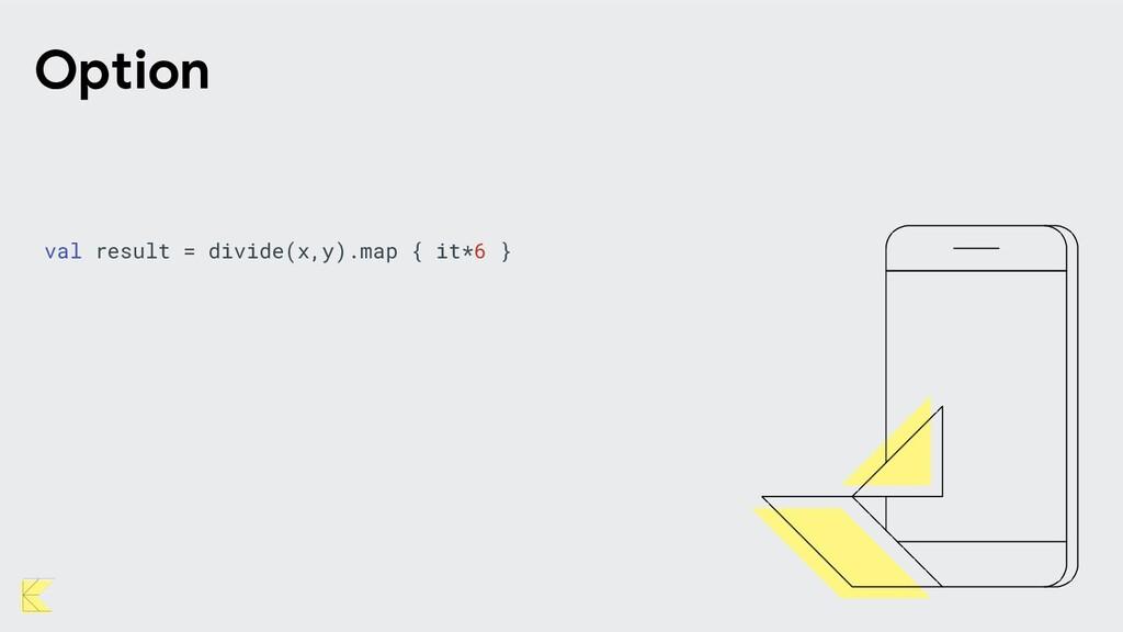 val result = divide(x,y).map { it*6 } Option