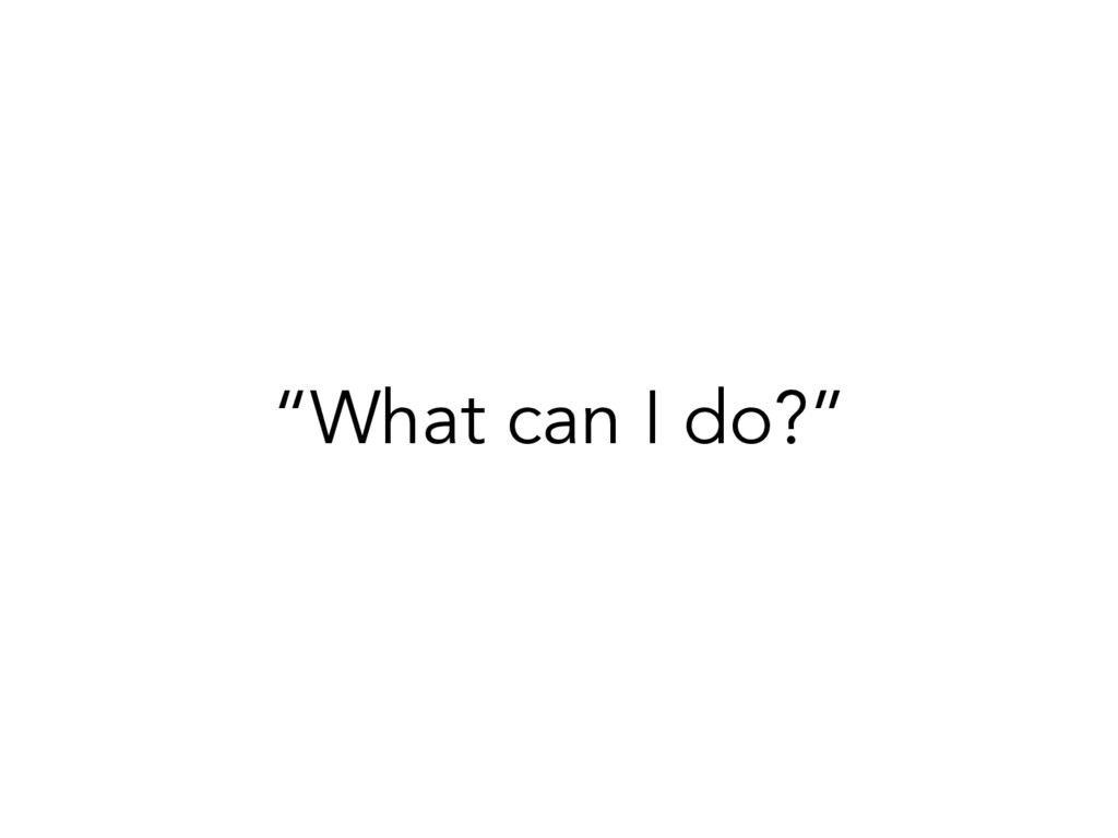 """""""What can I do?"""""""