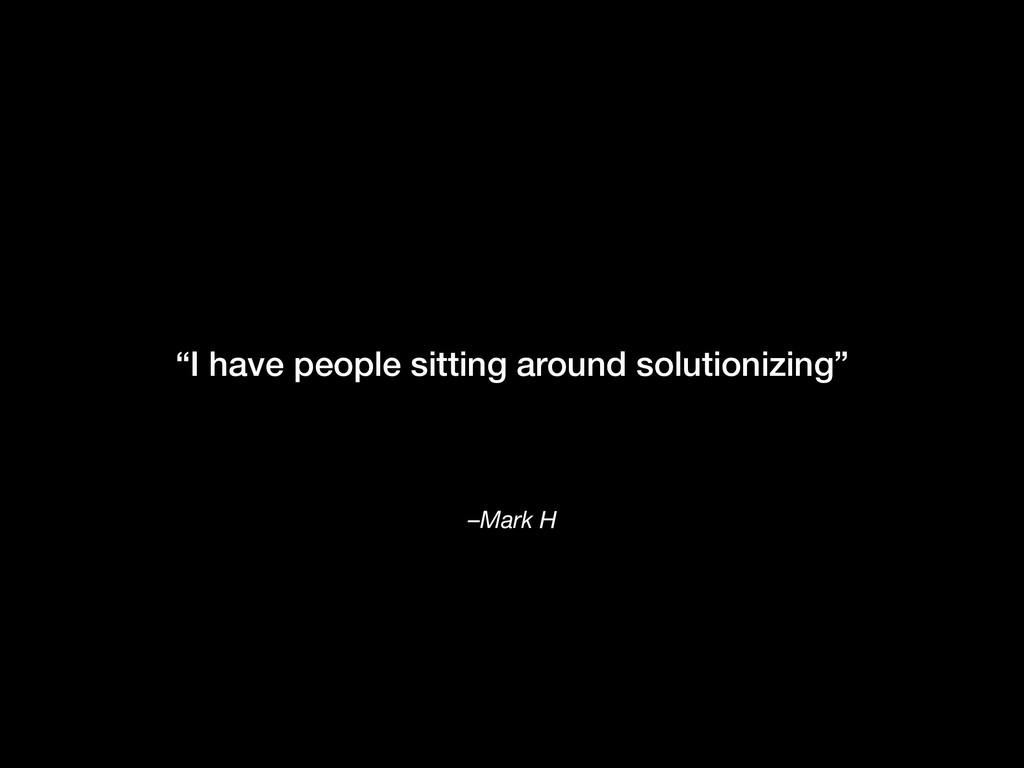 "–Mark H ""I have people sitting around solutioni..."
