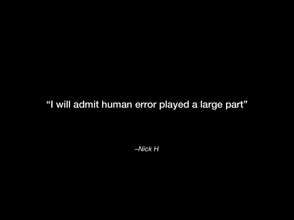 "–Nick H ""I will admit human error played a larg..."