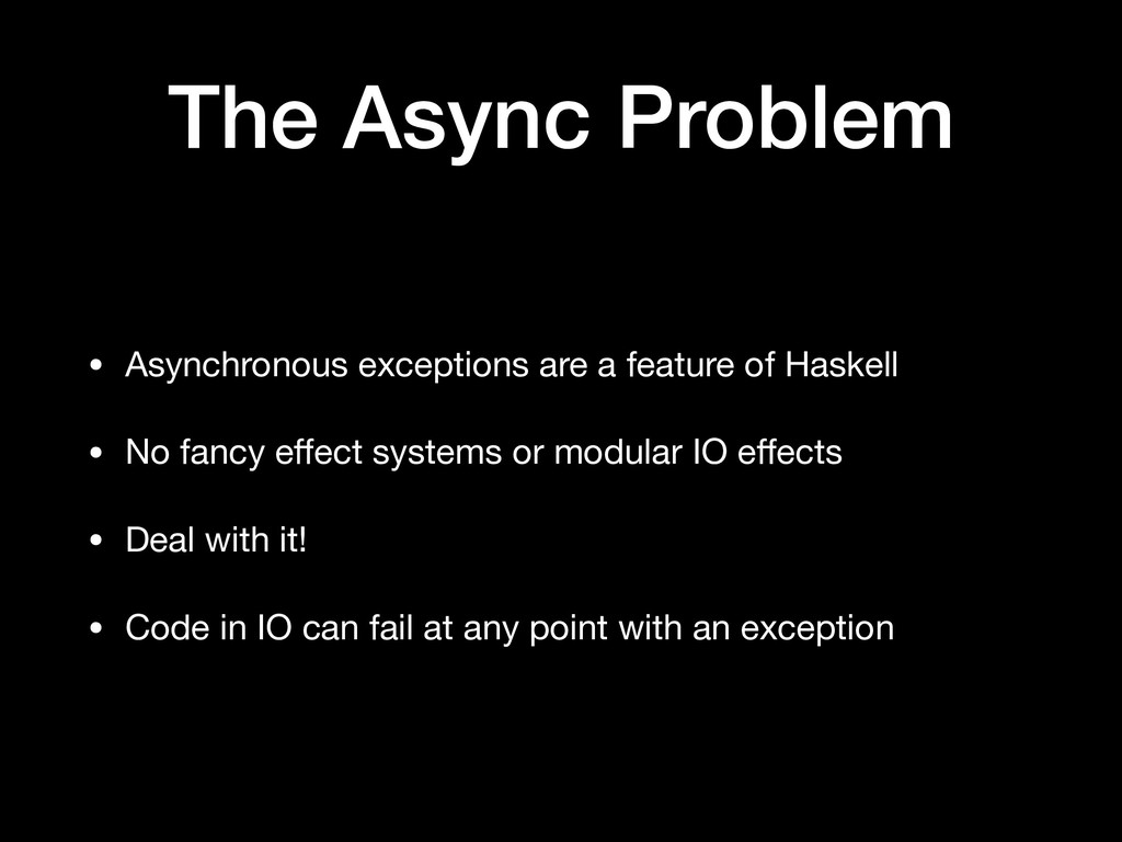 The Async Problem • Asynchronous exceptions are...