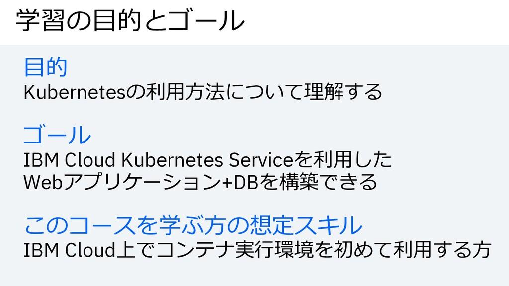 学習の⽬的とゴール ⽬的 Kubernetesの利⽤⽅法について理解する ゴール IBM Cl...