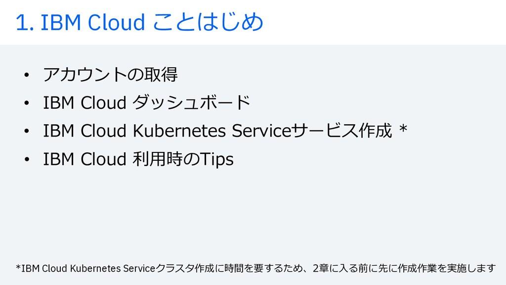 1. IBM Cloud ことはじめ • アカウントの取得 • IBM Cloud ダッシュボ...
