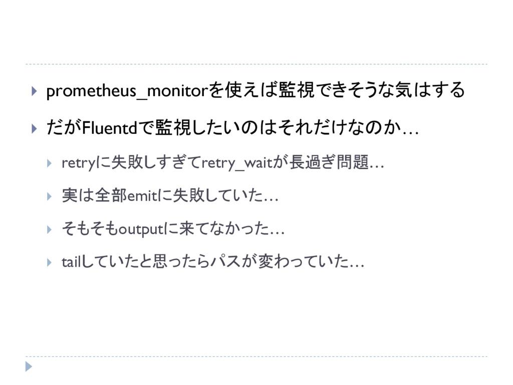  prometheus_monitorを使えば監視できそうな気はする  だがFluentd...